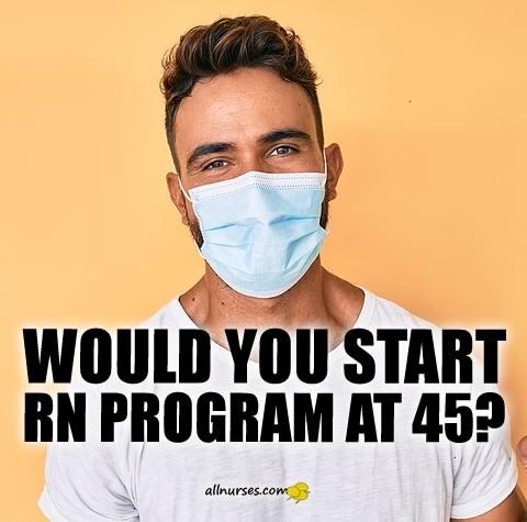 would-you-start-rn-program-at-45.jpg.641a0a5215ee4dc68513536f384118c2.jpg