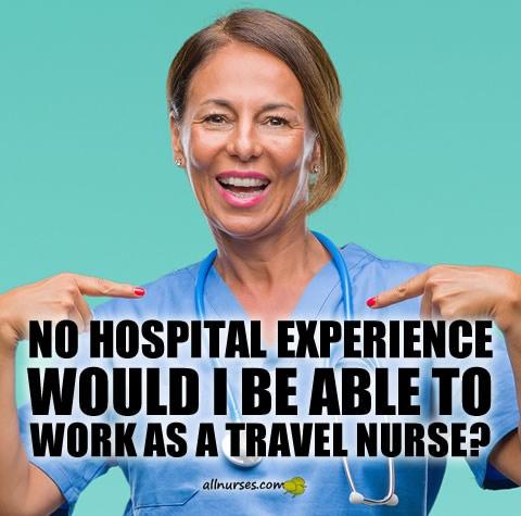 no-hospital-experience-would-i-be-able-work-as-travel-nurse.jpg.dffcaf6ea09d4c05e555443cbd32eda4.jpg