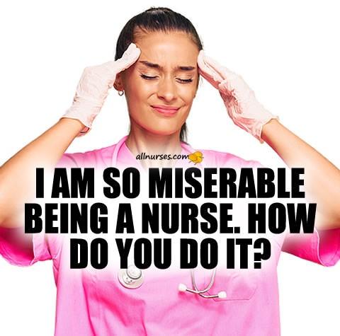 miserable-being-nurse-how-do-you-do-it.jpg.9f43d683bda16e6dd617be5dbd9e37b8.jpg