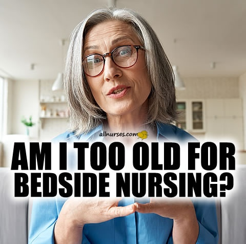 am-i-too-old-for-bedside-nursing.jpg.8c224567ff6493b109b4430b756708fd.jpg